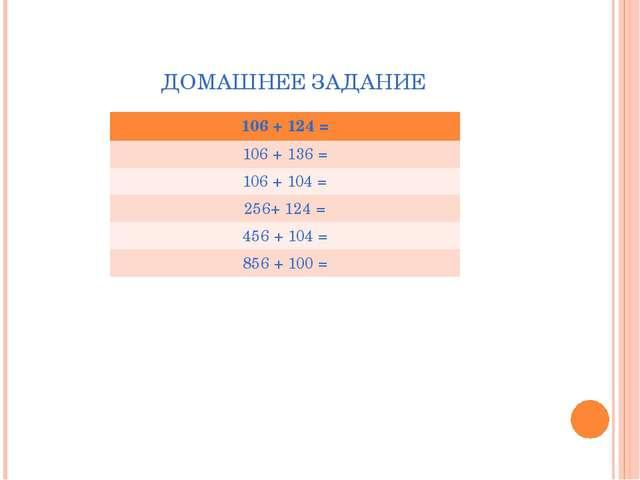 ДОМАШНЕЕ ЗАДАНИЕ 106 + 124 = 106 + 136 = 106 + 104 = 256+ 124 = 456 + 104 = 8...