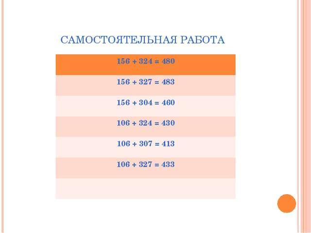 САМОСТОЯТЕЛЬНАЯ РАБОТА 156+ 324 = 480 156 + 327 = 483 156 + 304 = 460 106 + 3...