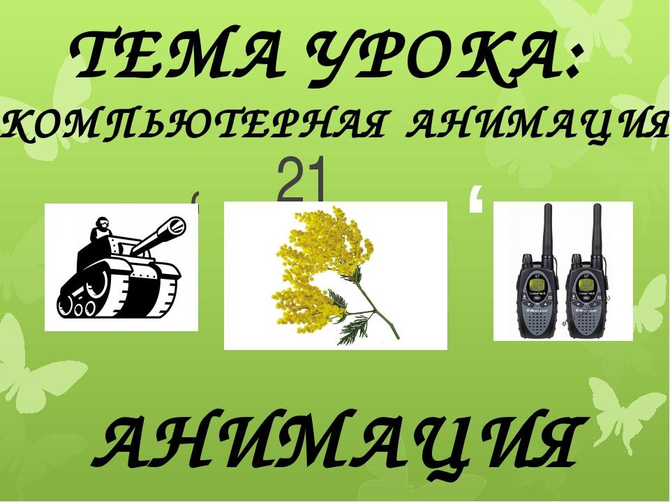 , , 21 АНИМАЦИЯ ТЕМА УРОКА: «КОМПЬЮТЕРНАЯ АНИМАЦИЯ» ,