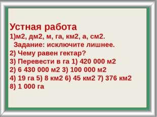 Устная работа 1)м2, дм2, м, га, км2, а, см2. Задание: исключите лишнее. 2) Ч