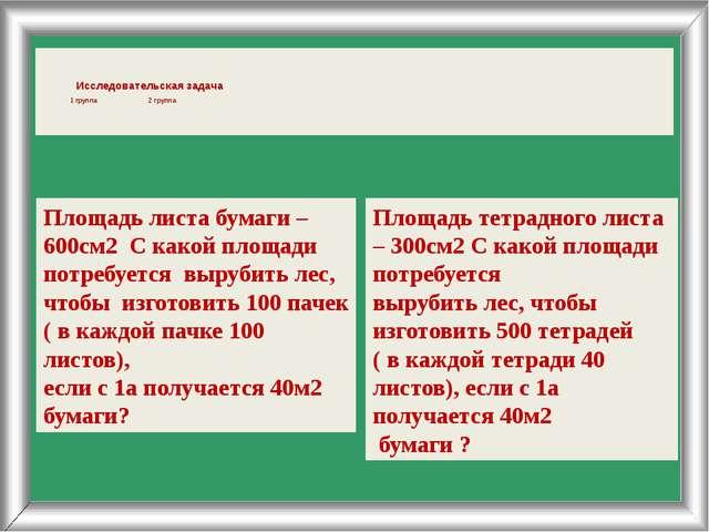 Исследовательская задача 1 группа 2 группа Площадь листа бумаги – 600см2 С к...