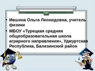 Ившина Ольга Леонидовна, учитель физики МБОУ «Турецкая средняя общеобразовате