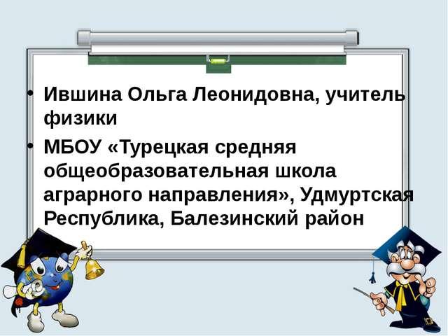 Ившина Ольга Леонидовна, учитель физики МБОУ «Турецкая средняя общеобразовате...