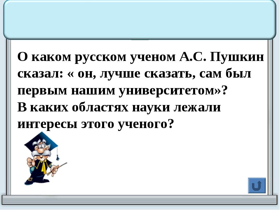 О каком русском ученом А.С. Пушкин сказал: « он, лучше сказать, сам был перв...