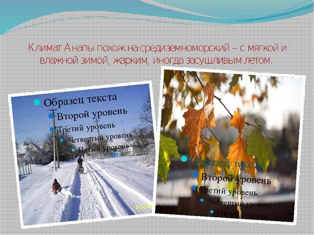 Климат Анапы похож на средиземноморский – с мягкой и влажной зимой, жарким, и...