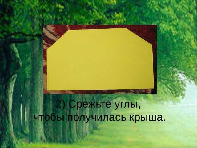 2) Срежьте углы, чтобы получилась крыша.