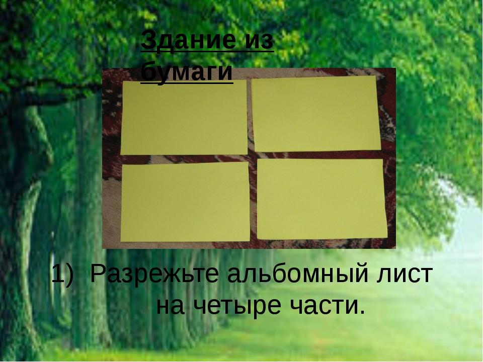 Здание из бумаги Разрежьте альбомный лист на четыре части.
