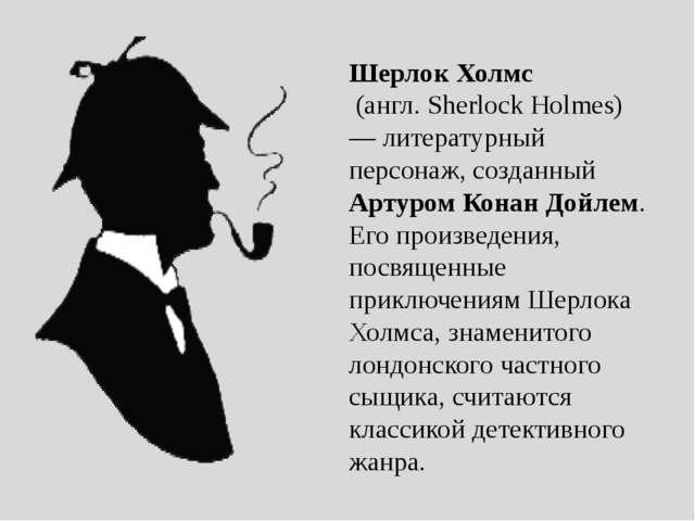 Шерлок Холмс (англ. Sherlock Holmes) — литературный персонаж, созданный Арту...
