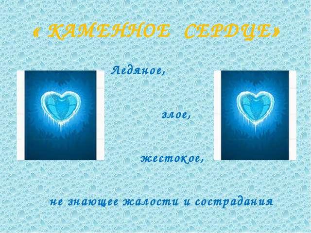 « КАМЕННОЕ СЕРДЦЕ» Ледяное, злое, жестокое, не знающее жалости и сострадания