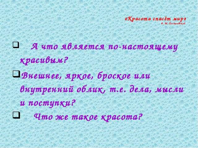 «Красота спасёт мир» Ф. М. Достоевский А что является по-настоящему красивым...