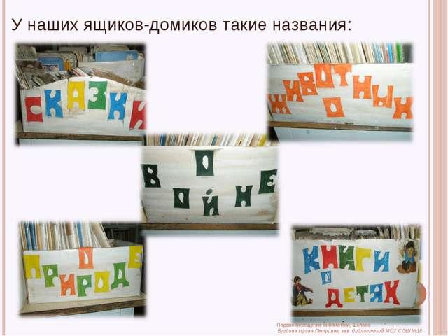 У наших ящиков-домиков такие названия: Первое посещение библиотеки, 1 класс Б...
