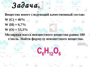 Задача. Вещество имеет следующий качественный состав: W (C) = 40% W (H) = 6,