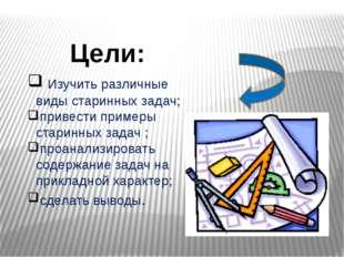 Изучить различные виды старинных задач; привести примеры старинных задач ; п