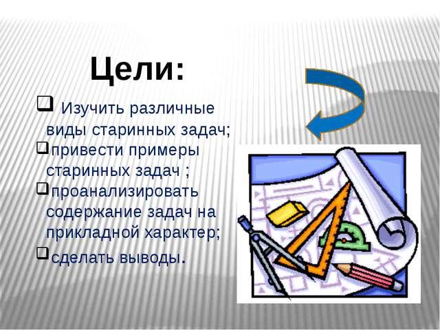 Изучить различные виды старинных задач; привести примеры старинных задач ; п...
