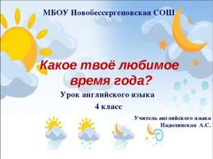 Какое твоё любимое время года? МБОУ Новобессергеновская СОШ Учитель английско