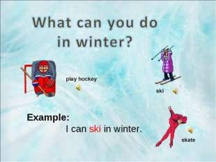 Example: I can ski in winter. play hockey ski skate