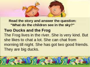 Two Ducks and the Frog The Frog lives in the river. She is very kind. But she