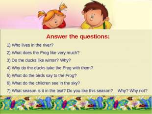 Answer the questions: 1) Who lives in the river? 2) What does the Frog like v