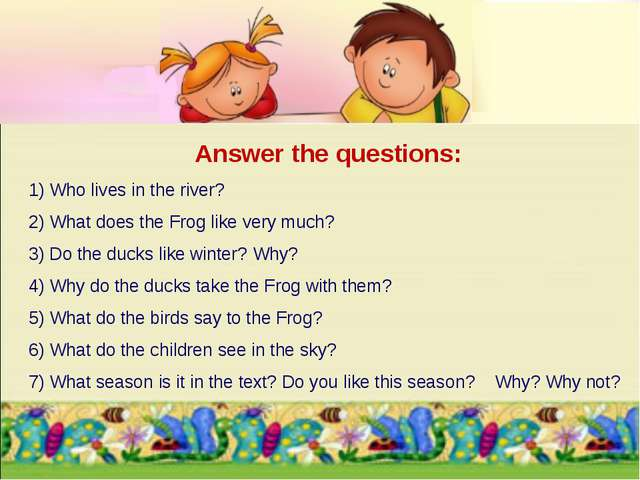 Answer the questions: 1) Who lives in the river? 2) What does the Frog like v...