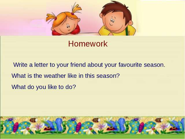 Write a letter to your friend about your favourite season. What is the weat...