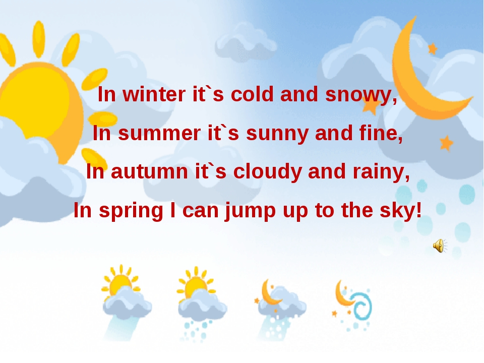 In winter it`s cold and snowy, In summer it`s sunny and fine, In autumn it`s...