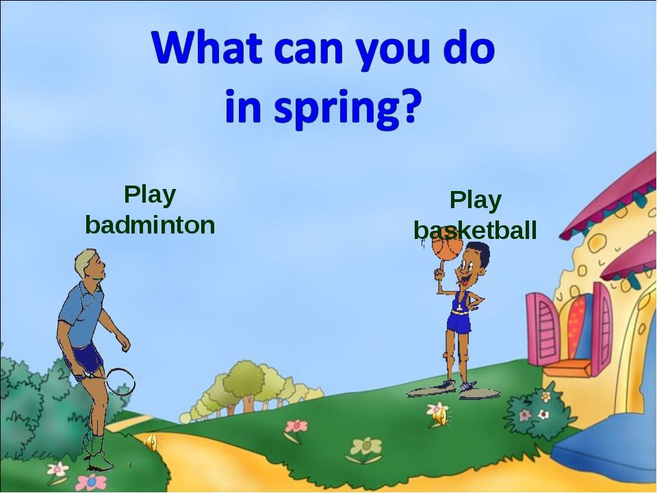 Play badminton Play basketball