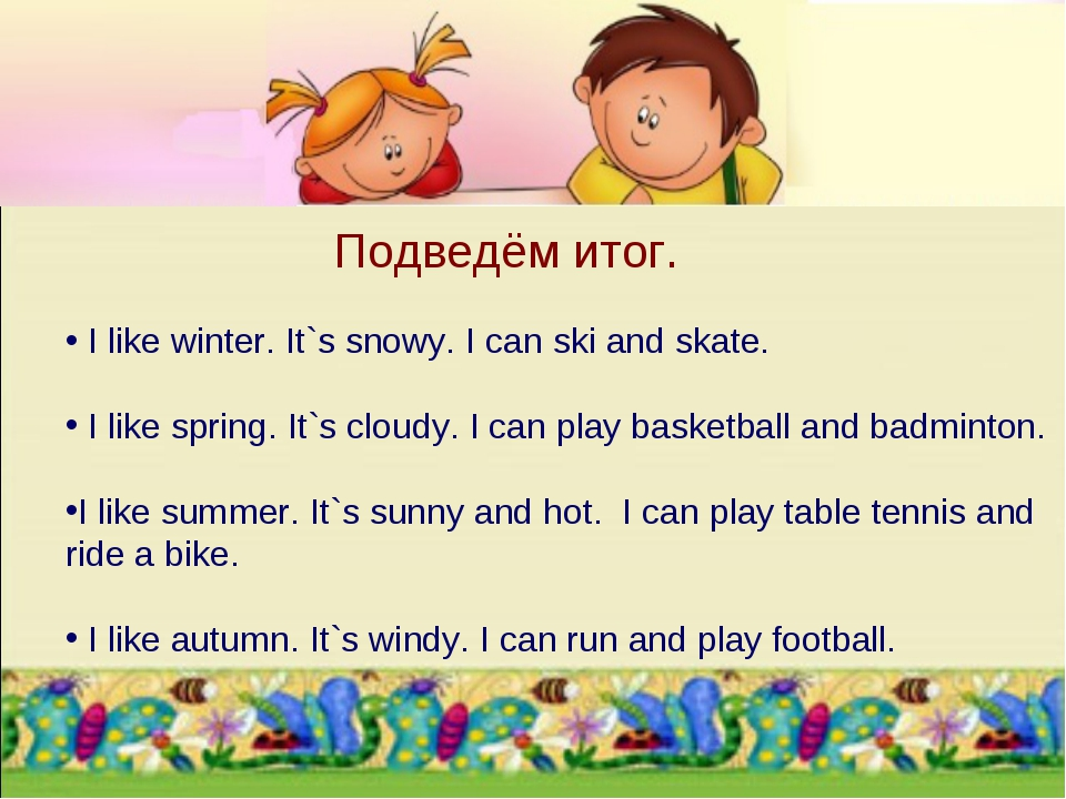 I like winter. It`s snowy. I can ski and skate.   I like spring. It`s cloudy...