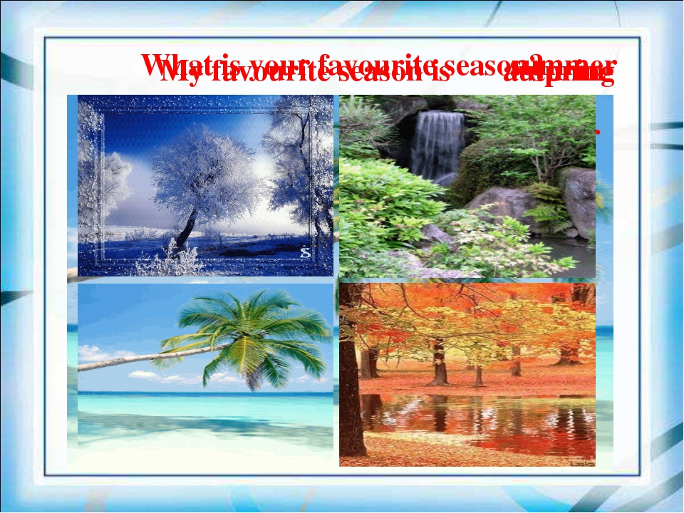 What is your favourite season? My favourite season is summer spring autumn wi...