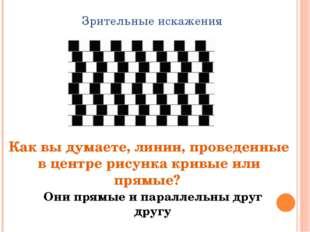Зрительные искажения Как вы думаете, линии, проведенные в центре рисунка крив