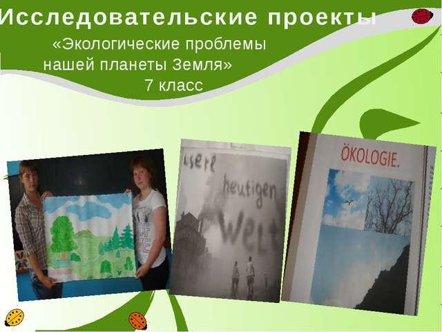 Исследовательские проекты «Экологические проблемы нашей планеты Земля» 7 класс