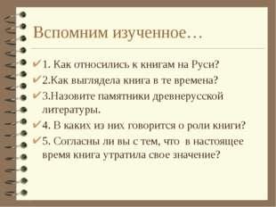 Вспомним изученное… 1. Как относились к книгам на Руси? 2.Как выглядела книга