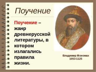 Владимир Мономах 1053-1125 Поучение Поучение – жанр древнерусской литературы,