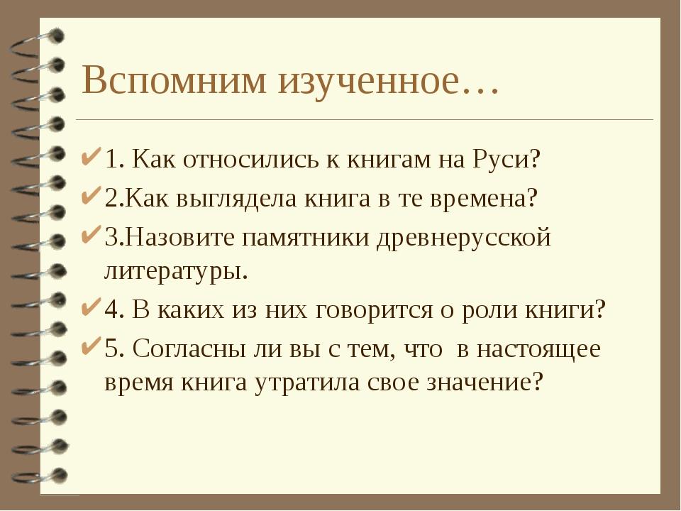 Вспомним изученное… 1. Как относились к книгам на Руси? 2.Как выглядела книга...