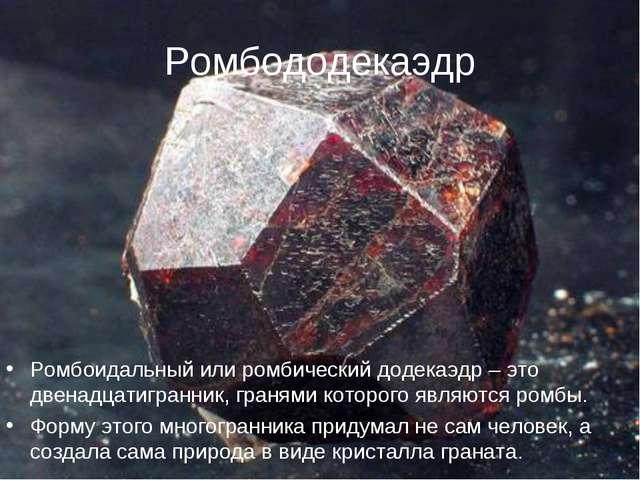 Ромбододекаэдр Ромбоидальный или ромбический додекаэдр – это двенадцатигранни...