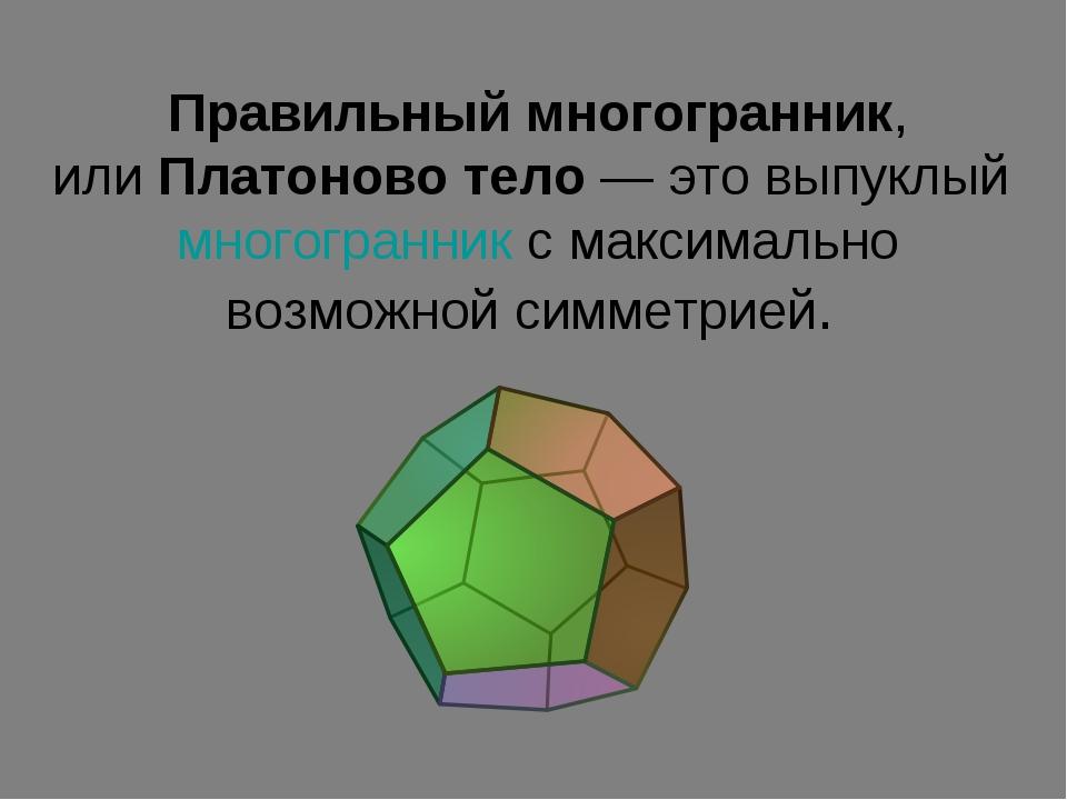 Правильный многогранник, илиПлатоново тело— это выпуклыймногогранникс мак...