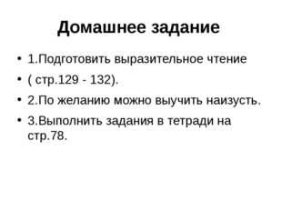 Домашнее задание 1.Подготовить выразительное чтение ( стр.129 - 132). 2.По же