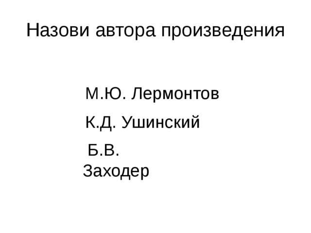 Назови автора произведения М.Ю. Лермонтов К.Д. Ушинский Б.В. Заходер