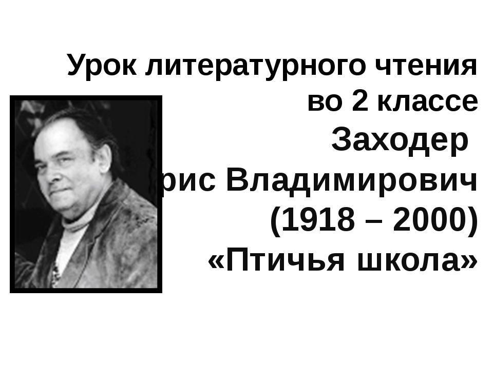 Урок литературного чтения во 2 классе Заходер Борис Владимирович (1918 – 2000...