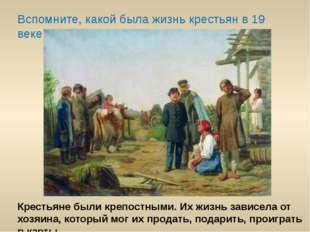Вспомните, какой была жизнь крестьян в 19 веке? Крестьяне были крепостными. И