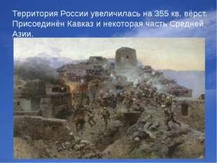Территория России увеличилась на 355 кв. вёрст. Присоединён Кавказ и некотора