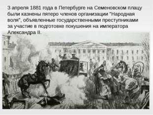 3 апреля 1881 года в Петербурге на Семеновском плацу были казнены пятеро член
