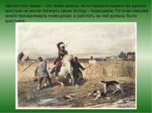 Крепостное право – это такие законы, по которым большинство русских крестьян