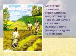 Богатство помещика определялось тем, сколько у него было «душ» – крестьян муж
