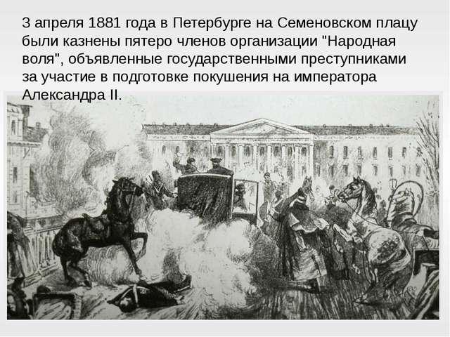3 апреля 1881 года в Петербурге на Семеновском плацу были казнены пятеро член...