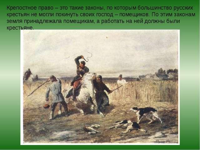 Крепостное право – это такие законы, по которым большинство русских крестьян...