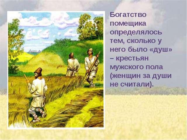 Богатство помещика определялось тем, сколько у него было «душ» – крестьян муж...