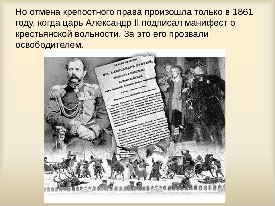 Но отмена крепостного права произошла только в 1861 году, когда царь Александ...