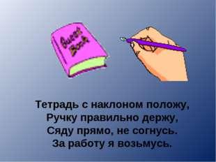 Тетрадь с наклоном положу, Ручку правильно держу, Сяду прямо, не согнусь. За