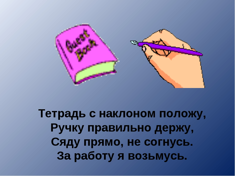 Тетрадь с наклоном положу, Ручку правильно держу, Сяду прямо, не согнусь. За...
