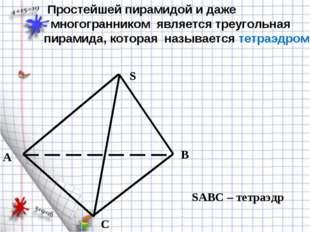 A B C S SABC – тетраэдр Простейшей пирамидой и даже многогранником является т